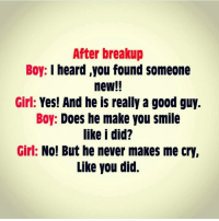 Via admin: @__chintu____: After breakup  Boy: I heard you found someone  new!!  Girl: Yes! And he is really a good guy.  Boy: Does he make you smile  like i did?  Girl: No! But he never makes me cry,  Like you did. Via admin: @__chintu____