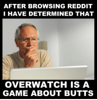 I have not played Overwatch.: AFTER BROWSING REDDIT  I HAVE DETERMINED THAT  OVERWATCH IS A  GAME ABOUT BUTTS I have not played Overwatch.