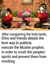 Crush, Elmo, and Friends: After conquering the holy lands,  Elmo and friends debate the  best way to publicly  execute the Muslim prophet  in order to crush the peoples'  Spirits and prevent them from  revolting Deus Vult!