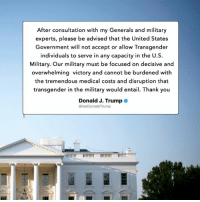 After consultation with my Generals and military experts, please be advised that the United States Government will not accept or allow transgender individuals to serve in any capacity in the U.S. Military. Our military must be focused on decisive and overwhelming victory and cannot be burdened with the tremendous medical costs and disruption that transgender in the military would entail. Thank you.: After consultation with my Generals and military  experts, please be advised that the United States  Government will not accept or allow Transgender  individuals to serve in any capacity in the U.S.  Military. Our military must be focused on decisive and  overwhelming victory and cannot be burdened with  the tremendous medical costs and disruption that  transgender in the military would entail. Thank you  Donald J. Trump  @realDonaldTrump After consultation with my Generals and military experts, please be advised that the United States Government will not accept or allow transgender individuals to serve in any capacity in the U.S. Military. Our military must be focused on decisive and overwhelming victory and cannot be burdened with the tremendous medical costs and disruption that transgender in the military would entail. Thank you.