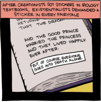 http://smbc-comics.com/index.php?id=2183: AFTER CREATIONISTS GOT STICKERS IN BIOLOGY  TEXTBOOKS, EXISTENTIALISTS DEMANDED A  STICKER IN EVERY FAARYTALE  THE DRAGO  RETURN  GOOD PRINCE  AND THE THE PRINCESS  LIVED EVER AFTER.  OF DEATH LONE  GOES INTO http://smbc-comics.com/index.php?id=2183