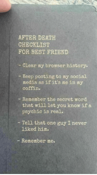 History: AFTER DEATH  CHECKLIST  FOR BEST FRIEND  -Clear my browser history.  Keep posting to my social  media as ifit's me in my  coffin.  - Remember the secret word  that will let you know if a  psychic is real.  - Tell that one guy I never  liked him.  - Remember me.