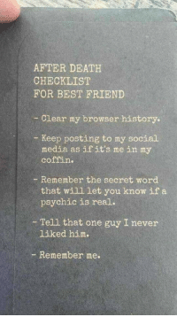 Best Friend, Funny, and Memes: AFTER DEATH  CHECKLIST  FOR BEST FRIEND  Clear my browser history  Keep posting to my social  media as if it's mein my  coffin.  - Remember the secret word  that will let you know if a  psychic is real.  Tell that one guy I never  liked him.  Remember me. Funny Memes. Updated Daily! ⇢ FunnyJoke.tumblr.com 😀