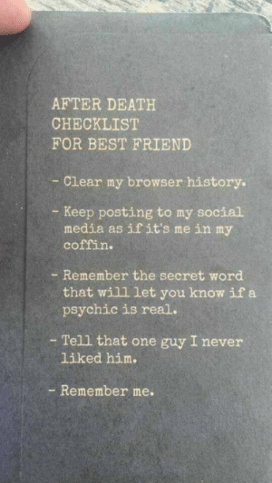 That One Guy: AFTER DEATH  CHECKLIST  FOR BEST FRIEND  Clear my browser history.  - Keep posting to my social  media as if it's me in my  coffin.  - Remember the secret word  that will let you know if a  psychic is real.  - Tell that one guy I never  liked him.  - Remember me.