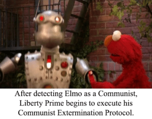 Elmo, Communist, and Liberty: After detecting Elmo as a Communist,  Liberty Prime begins to execute his  Communist Extermination Protocol Liberty Prime is Online