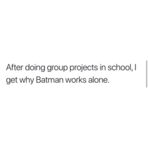 Being Alone, Batman, and School: After doing group projects in school, I  get why Batman works alone. deepshowerthoughts: A collection of those random/deep thoughts you have when you're in the shower @deepshowerthoughts