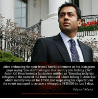 "Initialism: After embracing the spur from a hateful comment on his Instagram  page saying ""you don't belong in this country you fucking joke"",  Actor Kal Penn hosted a fundraiser entitled as ""Donating to Syrian  refugees in the name of the Dude who said I don't belong in America.""  which initially was set for $2500, but surpassing his expectations  the event managed to accure a whopping $835,000 in just 3 days.  Weird World"