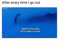 Lol: After every time I go out  Against the odds  he's made it home. Lol