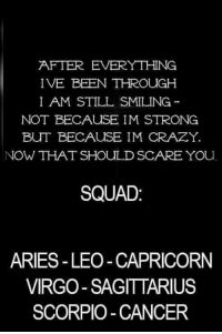 Crazyness: AFTER EVERYTHING  IVE BEEN THROUGH  I AM STILL SMILING  NOT BECAUSE IM STRONG  BUT BECAUSE IM CRAZY.  NOW THAT SHOULD SCARE YOu  SQUAD  ARIES-LEO -CAPRICORN  VIRGO SAGITTARIUS  SCORPIO-CANCER