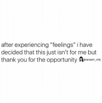 "SarcasmOnly: after experiencing ""feelings"" i have  decided that this just isn't for me but  thank you for the opportunity rcam.only  @sarcasm_only SarcasmOnly"