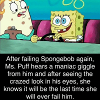 Ms Puff: After failing Spongebob again,  Ms. Puff hears a maniac giggle  from him and after seeing the  crazed look in his eyes, she  knows it will be the last time she  will ever fail him