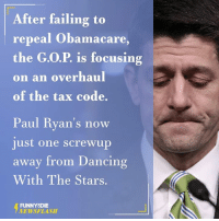Dancing With the Stars: After failing to  repeal Obamacare  the G.O.P. is focusing  on an overhaul  of the tax code.  上1S  Paul Ryan's now  just one screwup  away from Dancing  With The Stars.  FUNNYDIE  NEWSFLASH