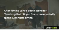 "For the people like me, who have never seen the show... Jane dies. http://www.idigitaltimes.com/aaron-paul-reddit-ama-breaking-bad-star-gives-behind-scenes-look-jesse-pinkman-and-season-5-part-2: After filming Jane's death scene for  ""Breaking Bad,"" Bryan Cranston reportedly  spent 15 minutes crying.  uber  facts For the people like me, who have never seen the show... Jane dies. http://www.idigitaltimes.com/aaron-paul-reddit-ama-breaking-bad-star-gives-behind-scenes-look-jesse-pinkman-and-season-5-part-2"