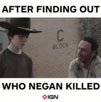 RT @IGN: Our feelings exactly... TheWalkingDead: AFTER FINDING OUT  BLOCK  WHO NEGAN KILLED  IGN RT @IGN: Our feelings exactly... TheWalkingDead
