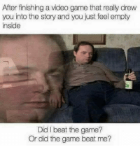 Memes, The Game, and Game: After finishing a video game that really drew  you into the story and you just feel empty  inside  Did I beat the game?  Or did the game beat me?