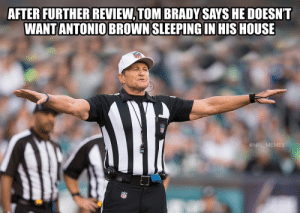 Let's hear the call... https://t.co/wTiL6Oy6ef: AFTER FURTHER REVIEW, TOM BRADY SAYS HE DOESNT  WANT ANTONIO BROWN SLEEPING IN HIS HOUSE  @NFL_MEMES Let's hear the call... https://t.co/wTiL6Oy6ef