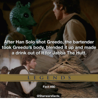 This is a non canon fact, kinda funny starwarsfacts: After Han Solo shot Greedo, the bartender  took Greedo's body, blended it up and made  a drink out of it for Jabba The Hutt.  L E G E N D S  Fact #80  @Starwarsfacts This is a non canon fact, kinda funny starwarsfacts