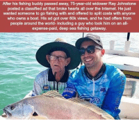 https://t.co/qQhumNAwa9: After his fishing buddy passed away, 75-year-old widower Ray Johnstone  posted a classified ad that broke hearts all over the Internet. He just  wanted someone to go fishing with and offered to split costs with anyone  who owns a boat. His ad got over 60k views, and he had offers from  people around the world- including a guy who took him on an all-  expense-paid, deep sea fishing getaway https://t.co/qQhumNAwa9