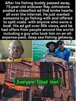 Somethings bring out the best in us: After his fishing buddy passed away,  75-year-old widower Ray Johnstone  posted a classified ad that broke hearts  all over the Internet. He just wanted  someone to go fishing with and offered  to split costs with anyone who owns a  boat. His ad got over 60k views, and he  had offers from people around the world-  including a guy who took him on an all-  expense-paid, deep sea fishing getaway.  Everyone liked that Somethings bring out the best in us