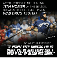 """Memes, Mlb, and Stuff: AFTER HITTING HIS MLB-LEADING  11TH HOMER OF THE SEASON,  BREWERS SLUGGER ERIC THAMES  WAS DRUG TESTED  ADAM MCCLAVY  HIT TO WHICH HE REPLIED  """"IF PEOPLE KEEP THIMI ITA  STUFF ILL BE HERE EIERN DR Eric Thames sounds rather prepared."""