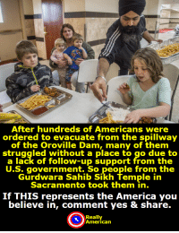 "America, Community, and Definitely: After hundreds of Americans were  ordered to evacuate from the spillway  of the Oroville Dam, many of them  struggled without a place to go due to  a lack of follow-up support from the  U.S. government. So people from thee  Gurdwara Sahib Sikh Temple in  Sacramento took them in.  If THIS represents the America you  believe in, comment yes & share.  Really  American <p><a href=""http://conservativeleague.tumblr.com/post/157410951447/jazzflower92-go-sikh-community-you-are-truly"" class=""tumblr_blog"">conservativeleague</a>:</p>  <blockquote><p><a href=""http://callmestp.tumblr.com/post/157405523518/jazzflower92-go-sikh-community-you-are-truly"" class=""tumblr_blog"">callmestp</a>:</p><blockquote> <p><a href=""http://jazzflower92.tumblr.com/post/157383360807/go-sikh-community-you-are-truly-american-heroes"" class=""tumblr_blog"">jazzflower92</a>:</p> <blockquote><p>Go Sikh community, you are truly American heroes. </p></blockquote> <p>If this actually happened (and I can believe it, considering the generosity that the Sikh are known for), then yes, I definitely support it.<br/></p> </blockquote> <p>Here is the article</p><p><a href=""http://www.latimes.com/nation/la-me-sikh-temples-oroville-evacuees-2017-story.html"">Sikhs opened their temple doors to Oroville Dam evacuees — and strangers came pouring in</a></p><p>and here the article the picture came from (although it has an obviously more political bend to it)</p><p><a href=""https://www.theguardian.com/us-news/2017/feb/14/trump-supporter-evacuated-oroville-dam-sikh-temple-shelter"">Trump supporter evacuated from Oroville dam: 'I feel like a refugee'</a></p></blockquote>"