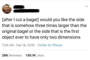 Me irl: [after I cut a bagel] would you like the side  that is somehow three times larger than the  original bagel or the side that is the first  object ever to have only two dimensions  7:04 AM Feb 18, 2018 Twitter for iPhone  28K Retweets  130.1K Likes Me irl