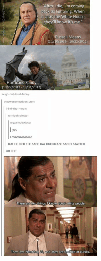 "Memes, White House, and Hurricane: ""After I die  I'm coming  back as lightning. When  it zaps the White House,  they'll know it's me  ussell Means  (11/10/1939 10/22/2012)  Hurricane Sandy  (10/22/2012-10/31/2012)  laugh-out-loud-funny  the awesome adventurer:  i-bid-the-moon:  romieohjuliette:  niggaimdeadass  yes  Lmmmmaaaaooo  BUT HE DIED THE SAME DAY HURRICANE SANDY STARTED  OH SHIT  There are two things I know about white people.  They love Matchbox 20, and they are terrified of curses. WHAT IS THIS SORCERY???"
