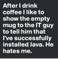 """Facebook, Memes, and Coffee: After I drink  coffee I like to  show the empty  mug to the IT guy  to tell him that  I've successfully  installed Java. He  hates me. A little workday humor... :)  *If you liked this post feel free to Share & """"Like"""" our Facebook page for more just like it... And for high-quality Firearms, Self Defense and Survival content - Subscribe to our Free online MCS Magazine here: http://mcs-mag.com/fb/mcs-mag-subscribe Enjoy!"""