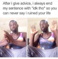 """Advice, Life, and Never: After i give advice, i always end  my sentence with """"idk tho"""" so you  can never say i ruined your life meirl"""