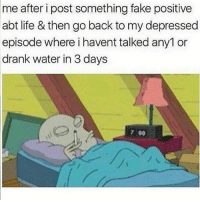 Fake, Funny, and Life: after i post something fake positive  abt life & then go back to my depressed  episode where i havent talked any1 or  drank water in 3 days  me  7 00 🤷🏽‍♂️👀
