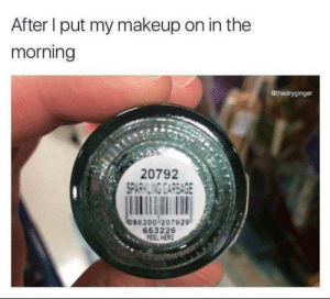 meirl: After I put my makeup on in the  morning  @thedryginger  20792  SPARKLING GARBAGE  096200 207929  653226  PEEL HERE meirl