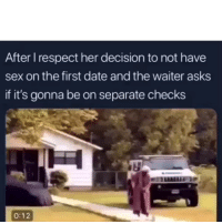 Funny, Lmao, and Respect: After I respect her decision to not have  sex on the first date and the waiter asks  if it's gonna be on separate checks  0:12 Lmao im weak 😂💀