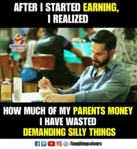 Money, Parents, and True: AFTER I STARTED EARNING,  I REALIZED  AUGHING  HOW MUCH OF MY PARENTS MONEY  I HAVE WASTED  DEMANDING SILLY THINGS True Fact...