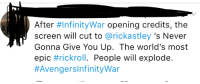 Some people just want to watch the world burn.: After #InfinityWar opening credits, the  screen will cut to @rickastley 's Never  Gonna Give You Up. The world's most  epic #rickroll. People will explode.  Some people just want to watch the world burn.