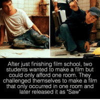 "Everything is possible: After just finishing film school, two  students wanted to make a film but  could only afford one room. They  challenged themselves to make a film  that only occurred in one room and  later released it as ""Saw Everything is possible"