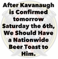 🍺🍺: After Kavanaugh  is Confirmed  tomorrow  Saturday the 6th,  We Should Have  a Nationwide  Beer Toast to  Him. 🍺🍺