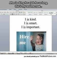 srsfunny:  My Resume Now: After lookingtoraliobfor solong  thisismy resume now.  cument Elements Tables Charts  SmartArtReview  Parageapn  i aam-ı  Rancadb1.catab AaBbCO Aase.det. AaBbC  I is kind.  I is smart.  I is important.  Hire  me  Phiet Layout iew  Wonds9 o 9  you should probably go to TheMetaPicture.com srsfunny:  My Resume Now