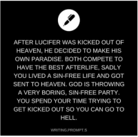 God, Heaven, and Life: AFTER LUCIFER WAS KICKED OUT OF  HEAVEN, HE DECIDED TO MAKE HIS  OWN PARADISE. BOTH COMPETE TO  HAVE THE BEST AFTERLIFE, SADLY  YOU LIVED A SIN-FREE LIFE AND GOT  SENT TO HEAVEN. GOD IS THROWING  A VERY BORING, SIN-FREE PARTY.  YOU SPEND YOUR TIME TRYING TO  GET KICKED OUT SO YOU CAN GO TO  HELL  WRITING PROMPT S