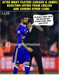 Be Like, Chelsea, and Football: AFTER MANY PLAYERS (LUKAKU &JAMES)  REJECTING OFFERS FROM CHELSEA  AND JOINING OTHER CLUBS  #AZR  I'M REALLY SORRY COSTA,  YOU ARE OUR BEST  PLAYER! PLEASE COME  BACK TO US!  OriginalTrollFootball Conte be like 😂😂 ... 🔹FREE FOOTBALL EMOJI'S --> LINK IN OUR BIO!!! ➡️Credit: OriginalTrollFootball