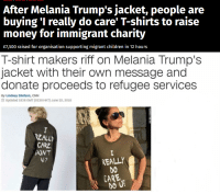 Amazon, Children, and cnn.com: After Melania Trump's jacket, people are  buying 'I really do care' T-shirts to raise  money for immigrant charity  CO  C)  £7,500 raised for organisation supporting migrant children in 12 hours   T-shirt makers riff on Melania Trump's  jacket with their own message and  donate proceeds to refugee services  By Lindsey Ellefson, CNN  O Updated 1838 GMT (0238 HKT) June 22, 2018  REALLY  CARE  DONT  V?  REALLY  DO  CARE positive-memes: I liked this initiative and I decided to join too.   Proceedings from this shirt… will go to refugee services or immigrant charities.   I'd like you to comment with a charity you know or work for.  A week from now I'll make another post about donating the money to that charity, whatever it is, $5 or $500.  Thank you :)  I REALLY DO CARE or Amazon link  A (late) update to this.  After browsing a bit, I decided to donate the money to ACLU https://www.aclu.org/  I saw that Musk and John Legend were donators.  After the campaign ended, 7 shirts were sold, so I donated $70 to the organization:    Also, I thought about doing this a monthly or bimonthly thing.   We can do this for animal shelters for example.  If you have any cause you want to support, tell me and well see what we can do about it :)