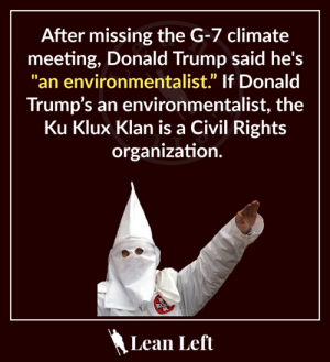 """Whatta dumbass.: After missing the G-7 climate  meeting, Donald Trump said he's  """"an environmentalist"""" If Donald  Trump's an environmentalist, the  Ku Klux Klan is a Civil Rights  organization.  Lean Left Whatta dumbass."""