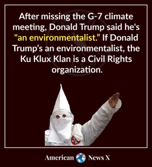 """Whatta dumbass.: After missing the G-7 climate  meeting, Donald Trump said he's  """"an environmentalist"""" If Donald  Trump's an environmentalist, the  Ku Klux Klan is a Civil Rights  organization.  American  News X Whatta dumbass."""