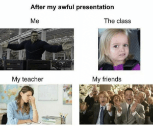 meirl: After my awful presentation  The class  Me  My teacher  My friends meirl
