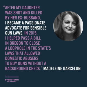 "everytown:  Families affected by domestic violence are helping pass bills that keep guns from domestic abusers. Here's Madeleine's story:""My daughter, Nicolette 'Nikki' Elias, did everything she could legally do to protect herself and her two young daughters from her abusive ex-husband — including obtaining a restraining order against him. Despite these efforts, my beautiful Nikki was brutally gunned down by her ex-husband while their two daughters were there, who were just 7 and 8 years old at the time. He then drove my little granddaughters to his house and turned the gun on himself. In an instant, our lives were forever shattered by an abuser with a gun.Since Nikki's death, I've become a passionate advocate for sensible gun laws to keep guns out of the hands of domestic abusers. In 2015, I testified in favor of a bill in Oregon to close a loophole in our state gun law that allowed people with dangerous histories to buy guns from unlicensed sellers without a criminal background check. Later that year, the bill passed and is now the law.Join me and the millions of Americans dedicated to ending gun violence against women. Text JOIN to 64433.""- Madeleine Garcelon: ""AFTER MY DAUGHTER  WAS SHOT AND KILLED  BY HER EX-HUSBAND,  I BECAME A PASSIONATE  ADVOCATE FOR SENSIBLE  GUN LAWS. IN 2015,  IHELPED PASS A BILL  IN OREGON TO CLOSE  A LOOPHOLE IN THE STATE'S  AWS THAT ALLOWED  DOMESTIC ABUSERS  TO BUY GUNS WITHOUT A  BACKGROUND CHECK."" MADELEINE GARCELON  EVERYTOWN  FOR GUN SAFETY everytown:  Families affected by domestic violence are helping pass bills that keep guns from domestic abusers. Here's Madeleine's story:""My daughter, Nicolette 'Nikki' Elias, did everything she could legally do to protect herself and her two young daughters from her abusive ex-husband — including obtaining a restraining order against him. Despite these efforts, my beautiful Nikki was brutally gunned down by her ex-husband while their two daughters were there, who were just 7 and 8 years old at the time. He then drove my little granddaughters to his house and turned the gun on himself. In an instant, our lives were forever shattered by an abuser with a gun.Since Nikki's death, I've become a passionate advocate for sensible gun laws to keep guns out of the hands of domestic abusers. In 2015, I testified in favor of a bill in Oregon to close a loophole in our state gun law that allowed people with dangerous histories to buy guns from unlicensed sellers without a criminal background check. Later that year, the bill passed and is now the law.Join me and the millions of Americans dedicated to ending gun violence against women. Text JOIN to 64433.""- Madeleine Garcelon"