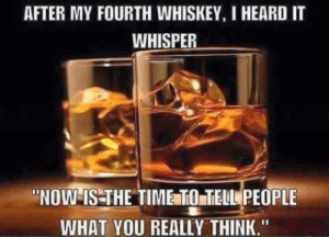 "Memes, Shopping, and Time: AFTER MY FOURTH WHISKEY, I HEARD IT  WHISPER  ""NOW IS THE TIME TO TELL PEOPLE  WHAT YOU REALLY THINK."" Thanks for shopping Unlawfulthreads.com"
