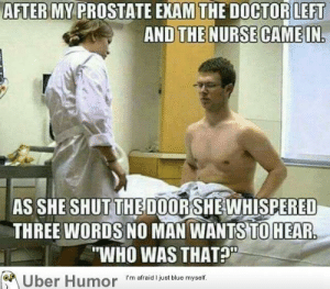 "Tumblr, Uber, and Blog: AFTER MY PROSTATE EXAM THE DOCTORLEFT  AND THE NURSE CAMEIN.  AS SHE SHUTTHEDOORSHEWHISPERED  THREE WORDS NO MAN WANTS TO HEAR  ""WHO WAS THAT?""  Uber Humor  I'm atraid ljust blue myself failnation:  the 3 words no man wants to hear"