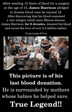 A true legend..!! (Y) <3: After needing 13 liters of blood for a surgery  at the age of 13, James Harrison pledged  to donate blood once he turned 18.  After discovering that his blood contained  a rare antigen which cures Rhesus disease,  James Harrison, for 6 decades, donated his blood  and saved the lives of over 2.4 million babies  Truth Inside Of You  This picture is of his  last blood donation.  He is surrounded by mothers  whose babies he helped save.  True Legend!! A true legend..!! (Y) <3
