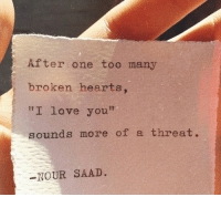 "Nour: After one too many  broken hearts.  ""I love you""  sounds more of a threat.  -NOUR SAAD"