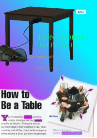 """Head, Reddit, and How To: After  or maxim  stability  How to  Be a Table  -  ou'll need four victims and four Before  chairs. Arrange the four victims  exactly as shown. Everyone should  put their head in their neighbor's lap. Then  carefully pull all the chairs while everyone When everyone's  shifts around a bit to get their weight right. setled. pull out the souls <p>[<a href=""""https://www.reddit.com/r/surrealmemes/comments/7e0ajn/how_to_become_a_ta_bl_e/"""">Src</a>]</p>"""