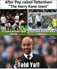 "Memes, fb.com, and Game: After Pep called Tottenham  ""The Harry Kane team""  AT  AIA  betway  1st game without Kane 2nd game without Kane:  Defeat  Defeat  Fb.com/  TrollFootball  Told Ya!! Pep knows 😉"